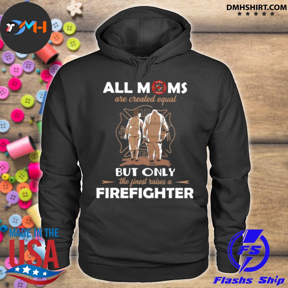 All Moms Are Created Equal But Only The Finest Raise A Firefighter s hoodie