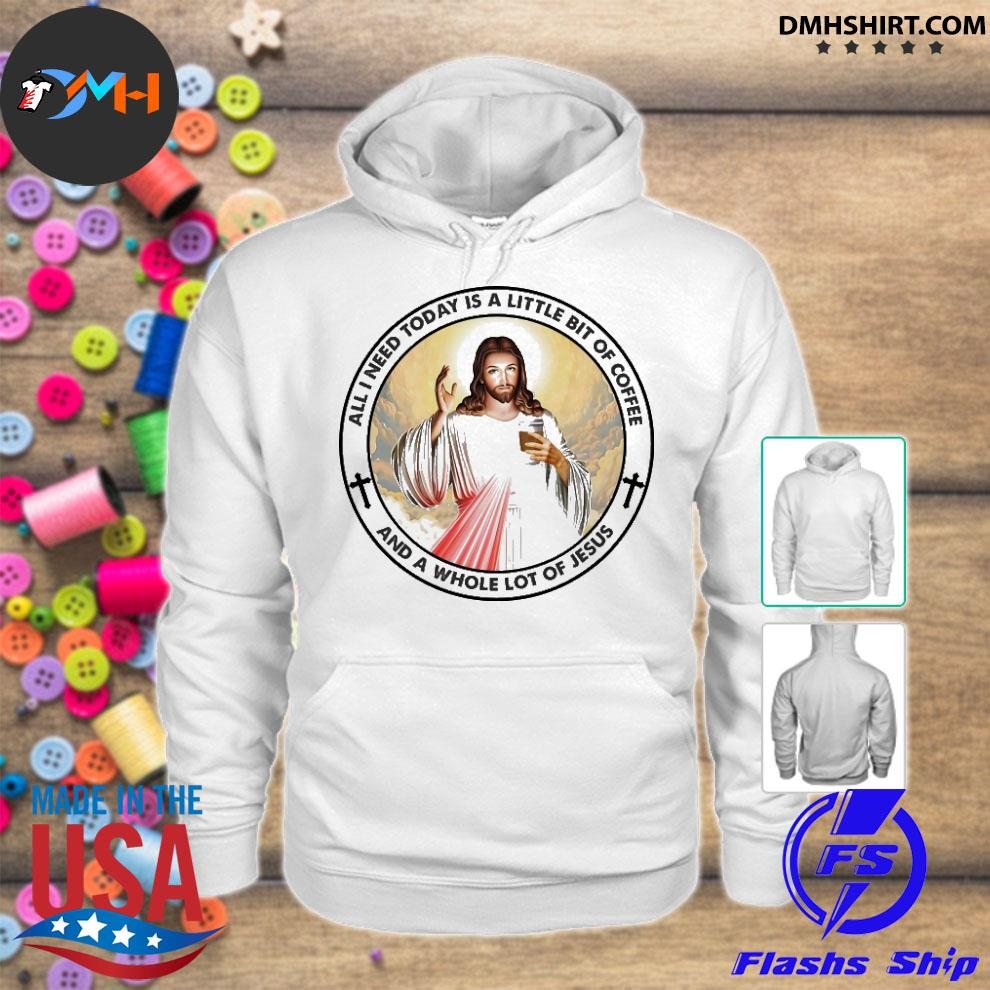 Official all need today is a little bit of coffee and a whole lot of jesus hoodie
