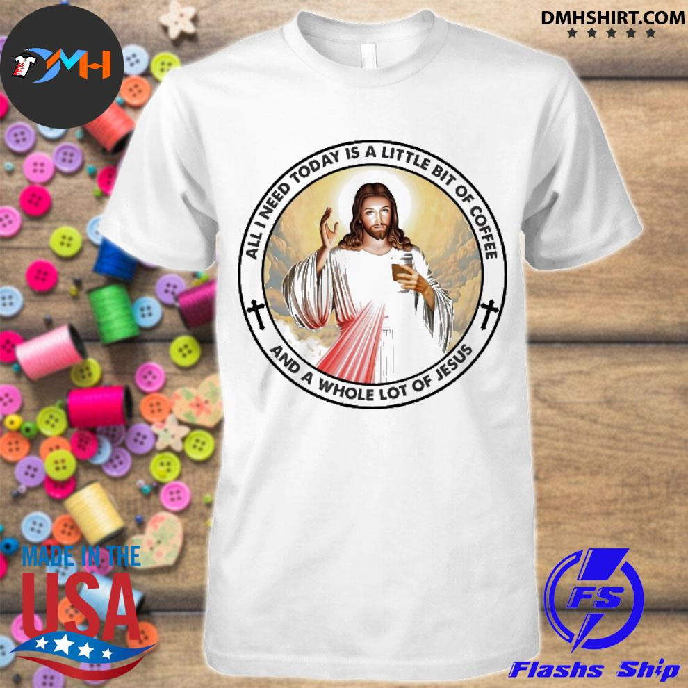 Official all need today is a little bit of coffee and a whole lot of jesus shirt