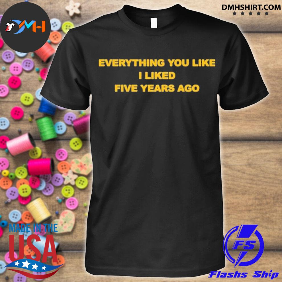 Official everything you like i liked five years ago shirt