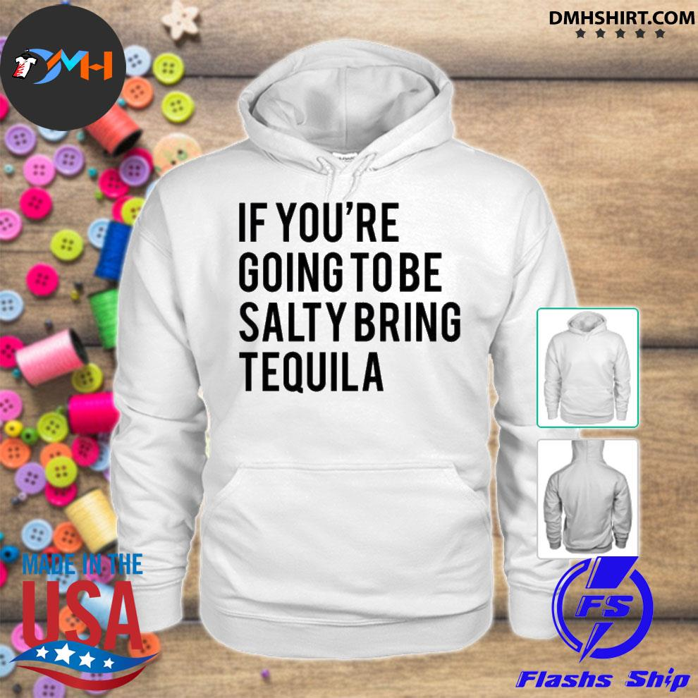 Official if you're going to be salty bring tequila hoodie