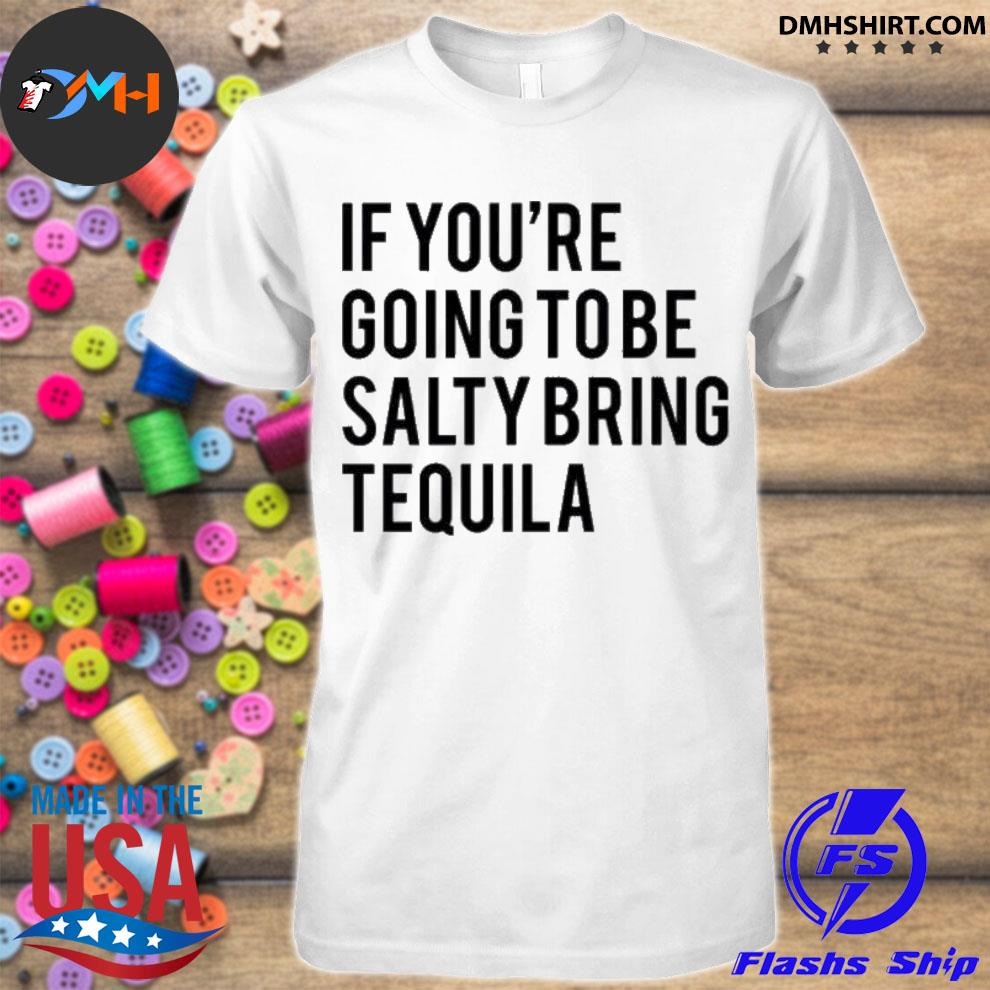 Official if you're going to be salty bring tequila shirt