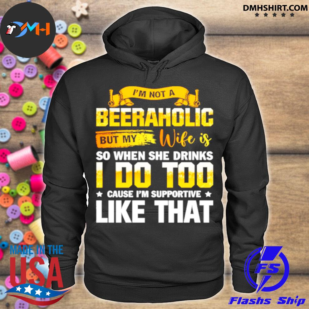 Official im not a beeraholic but my wife is so when she drink i do too hoodie