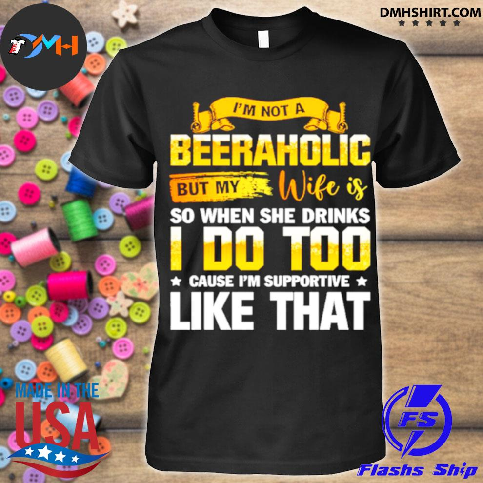 Official im not a beeraholic but my wife is so when she drink i do too shirt