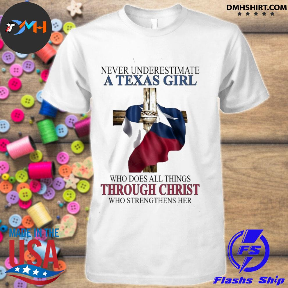 Official never underestimate a texas girl who does all things though christ who strengthens her shirt