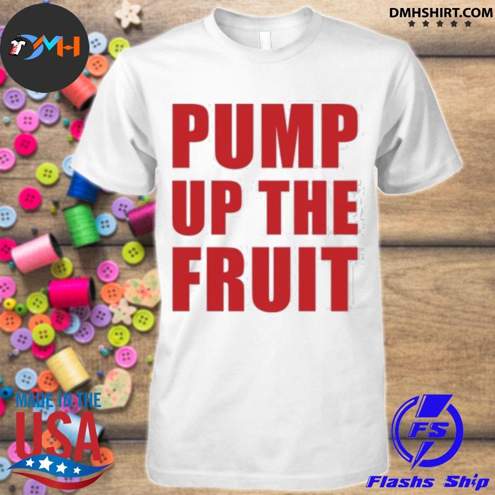 Official pump up the fruit shirt