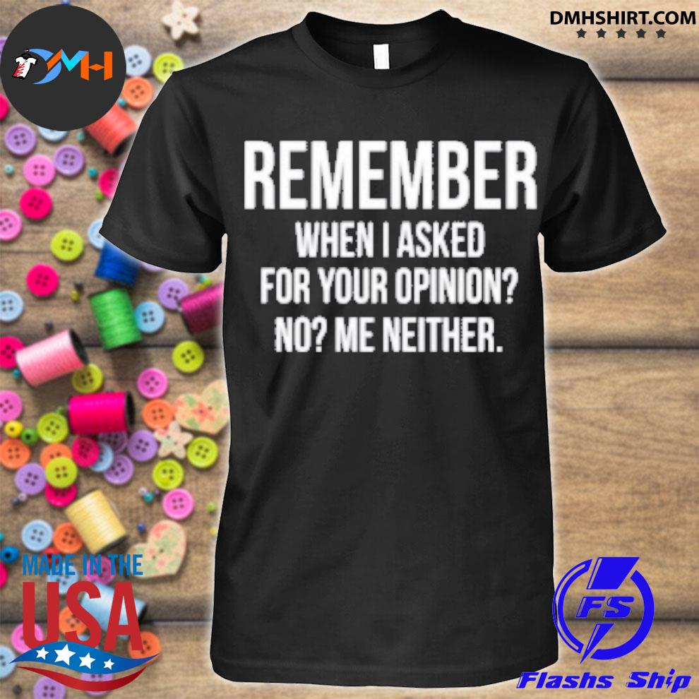 Official remember when i asked for your opinion no me neither shirt