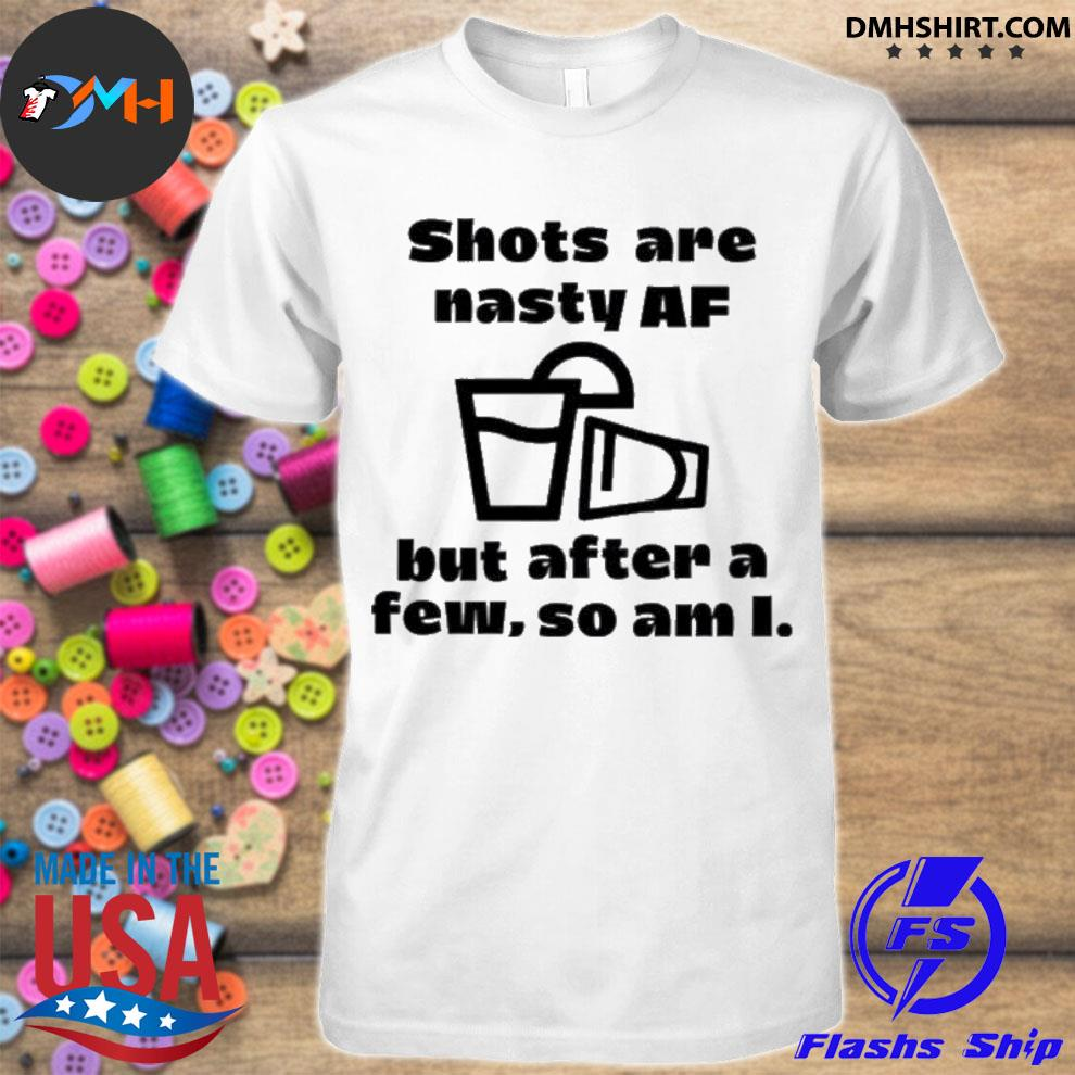 Official shots are nasty af but after a few so am i shirt
