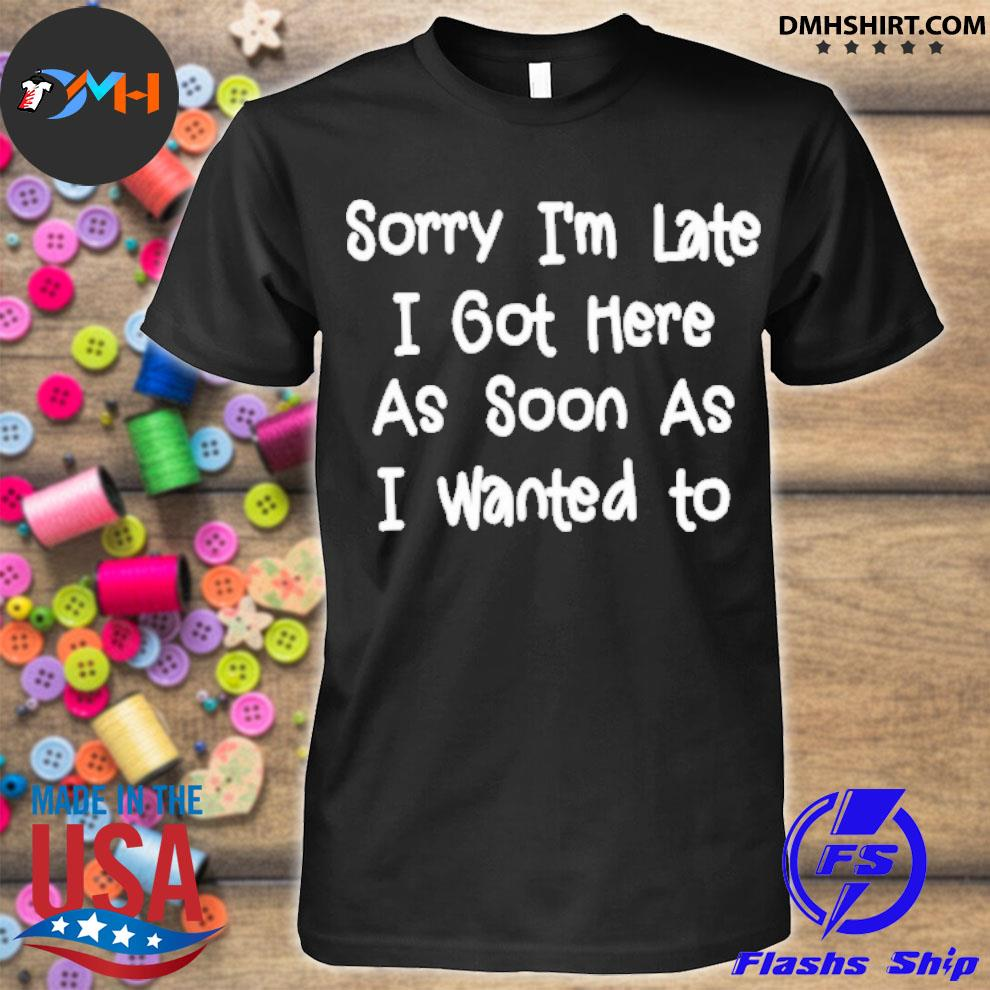 Official sorry i'm late i got here as soon as i want to shirt