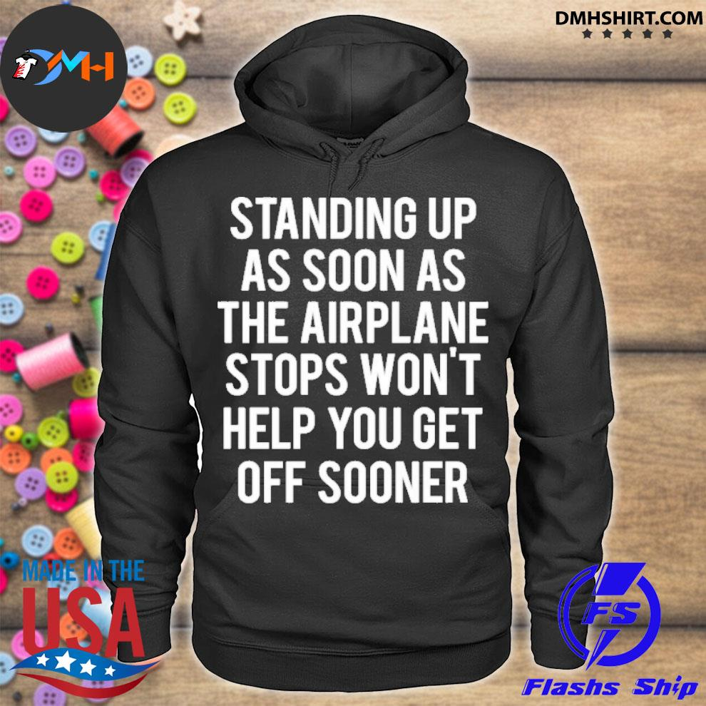 Official standing up as soon the airplane stops won't help you get off sooner hoodie