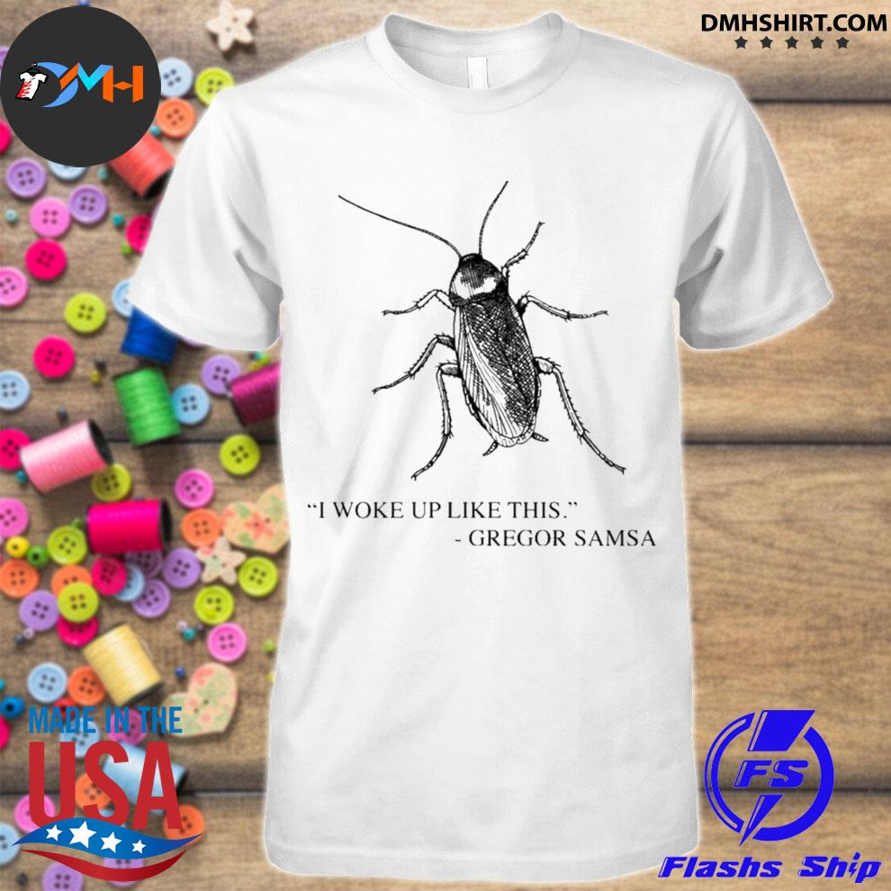Cockroach I woke up like this gregor samsa shirt