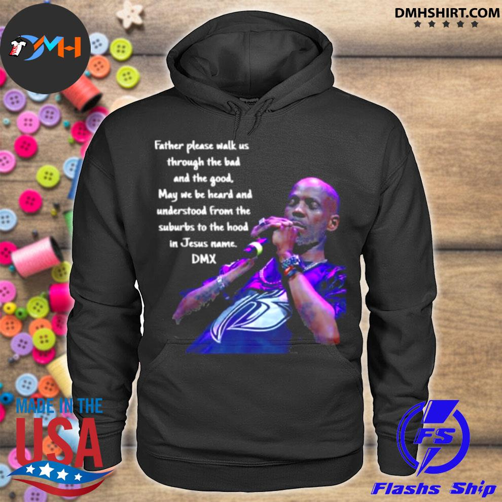 Father Please Walk Us Through The Bad And The Good May We Be Heard And Understood From The Suburds To The in Jesus name DMX Shirt hoodie