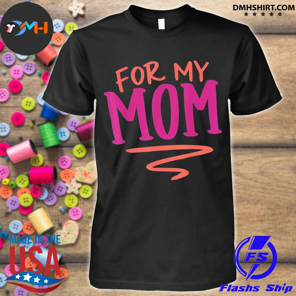 For my mom mothers day shirt