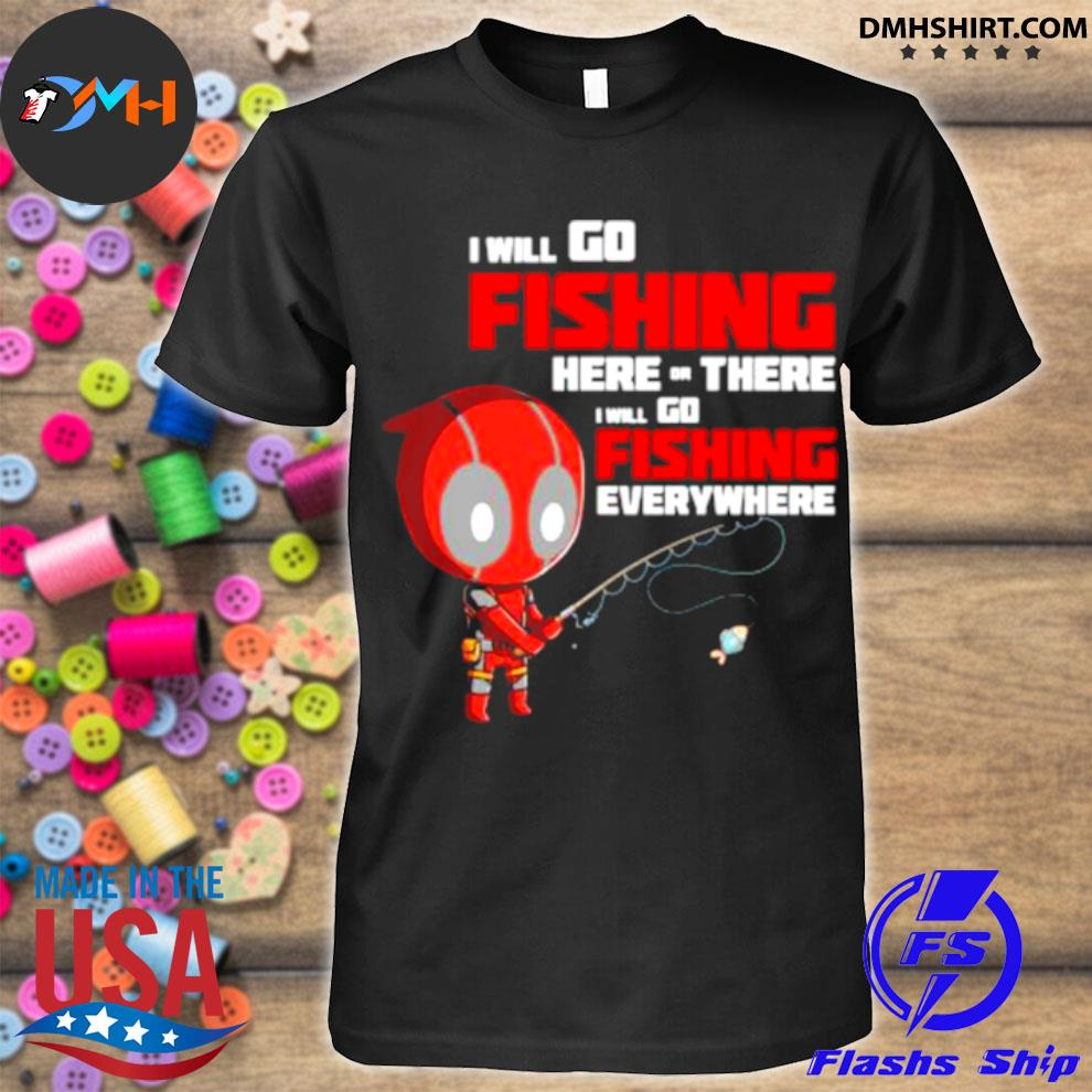 I Will Go Fishing Here Or There I Will Go Fishing Everywhere Dr Deadpool Shirt