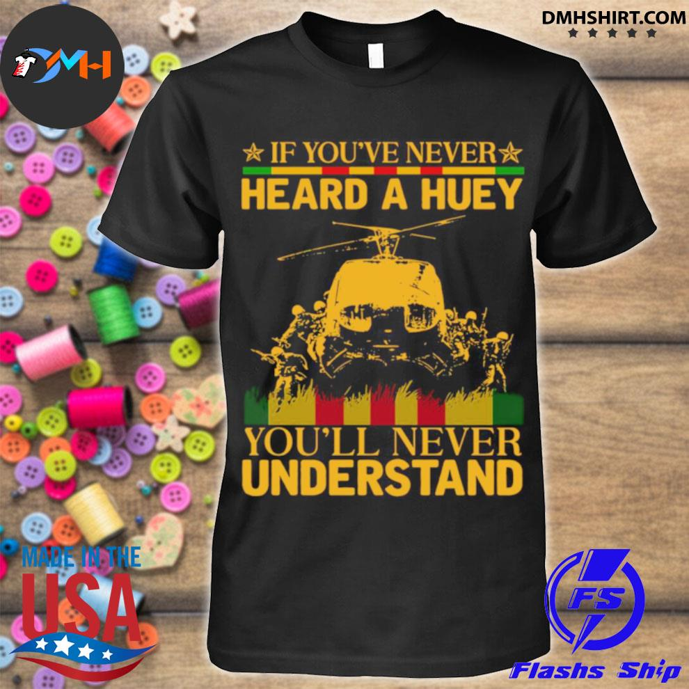 If youve never heard a huey youll never understand shirt