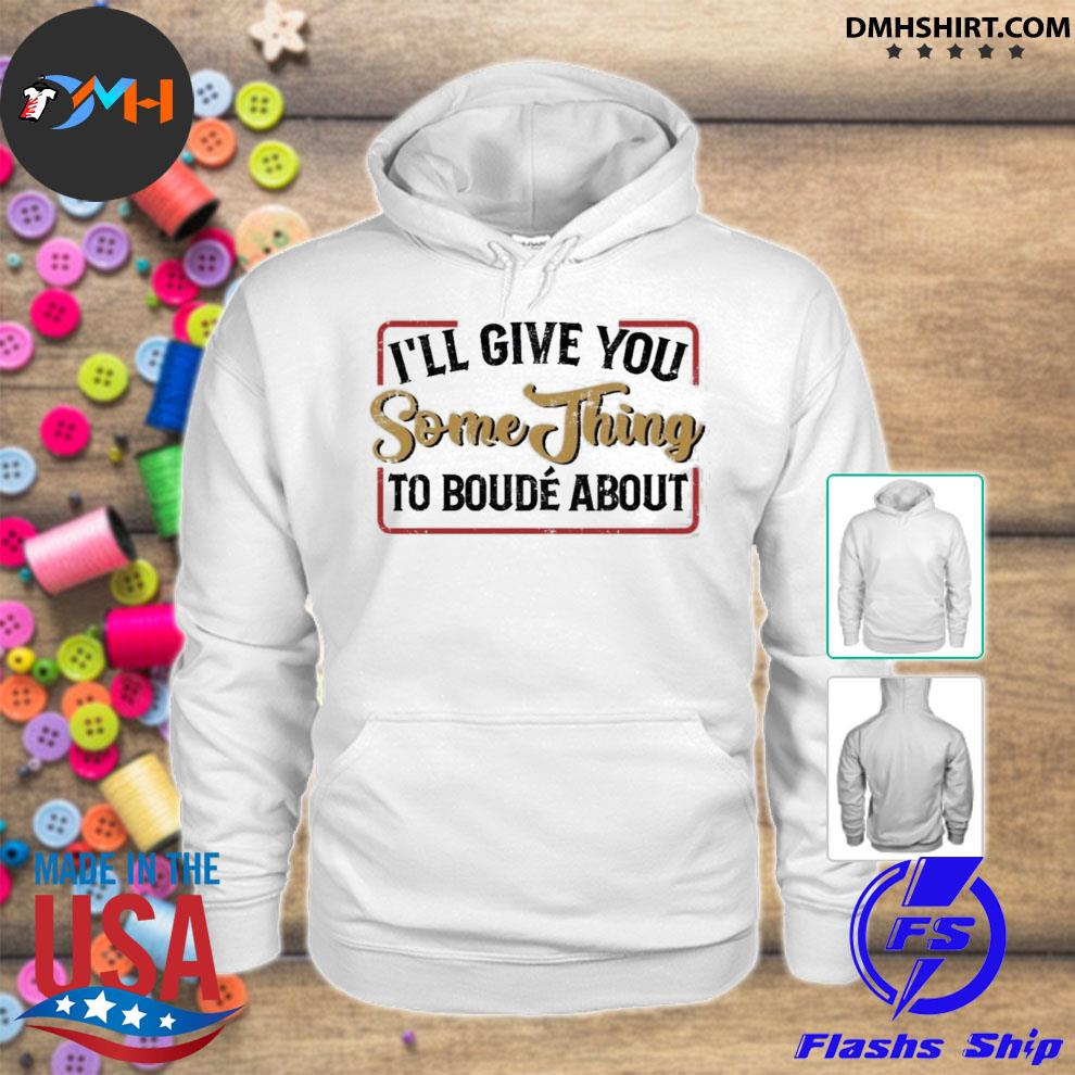 Ill give you something to boude about hoodie