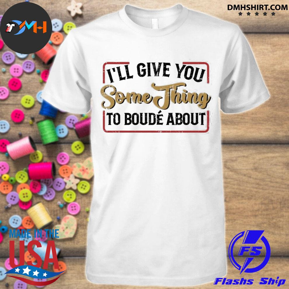 Ill give you something to boude about shirt