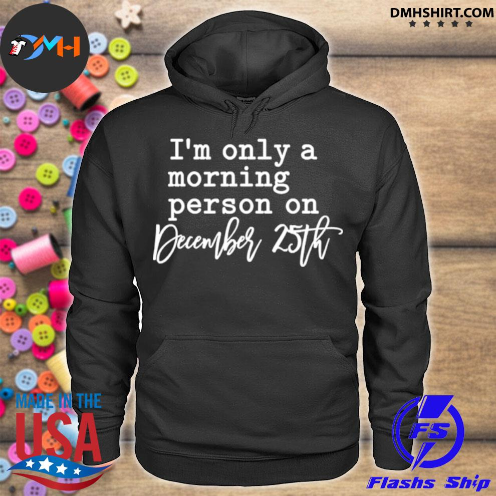 Im only a morning person on december 25th hoodie