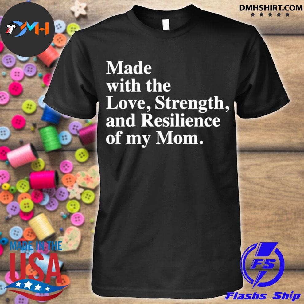 Made with the love strength and resilience of my mom shirt