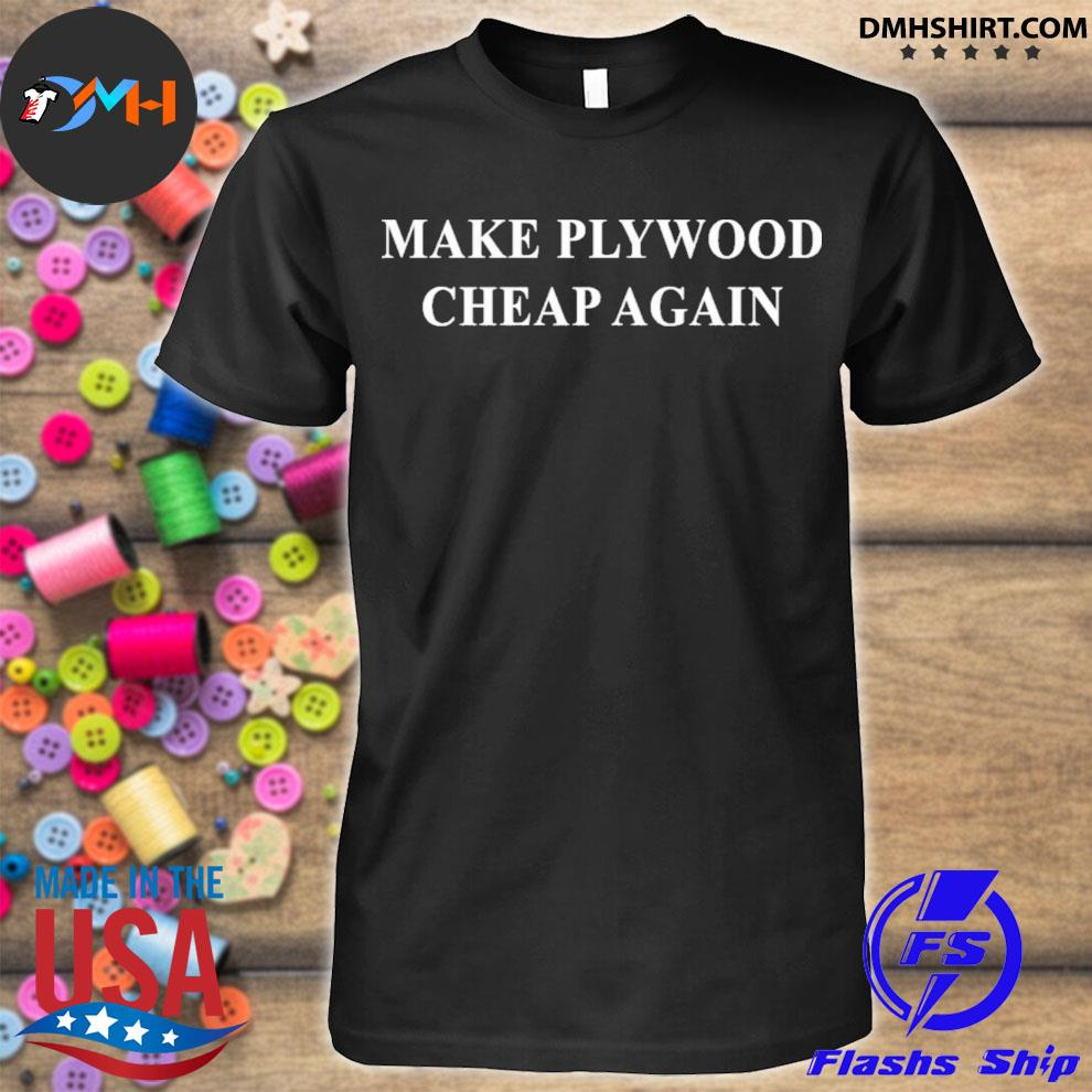 Make plywood cheap again shirt