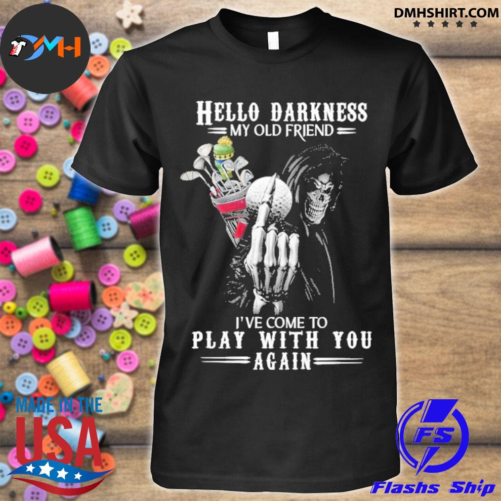 Hello Darkness my old friend I've come to play with you again shirt
