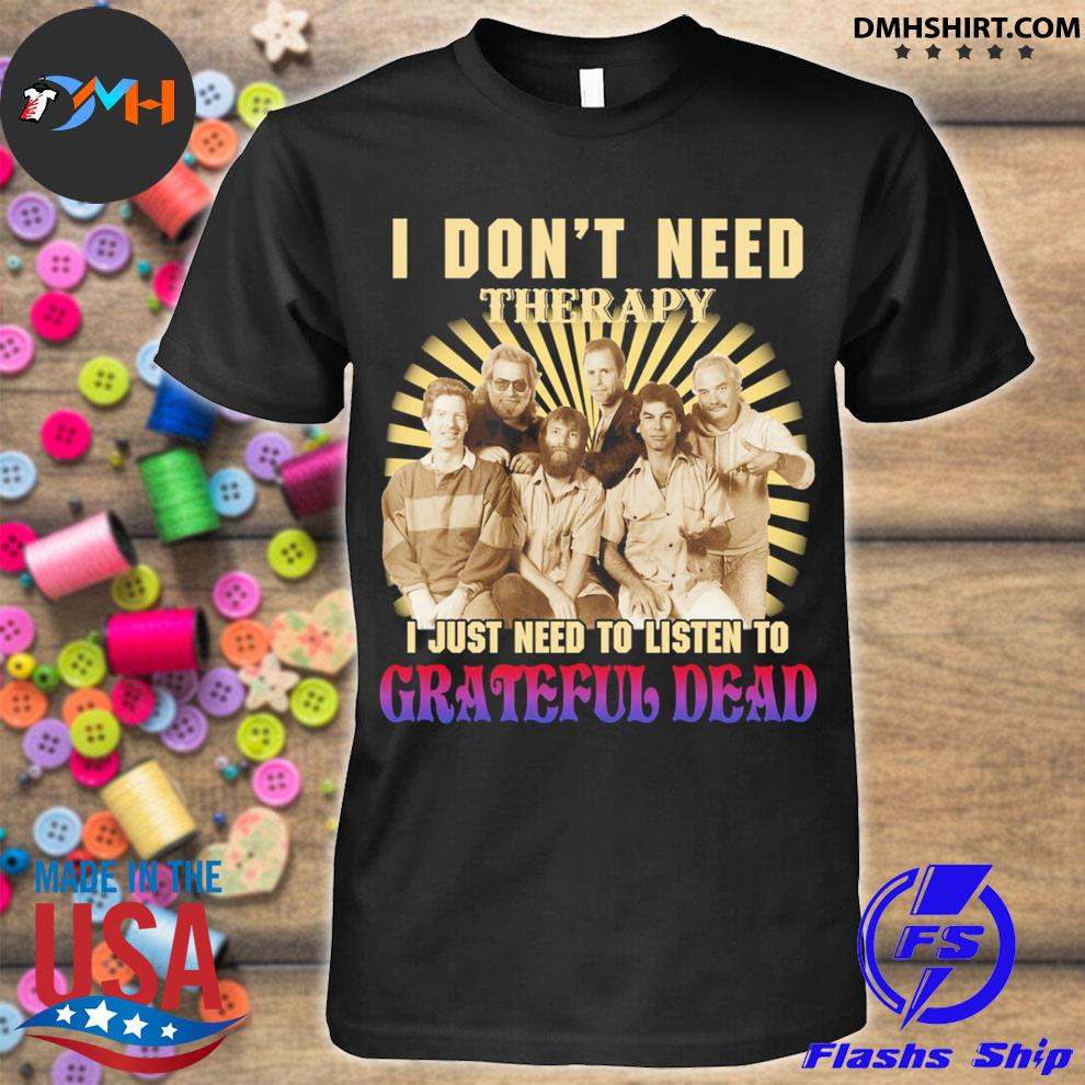I don't need therapy I just need to listen to Grateful dead shirt