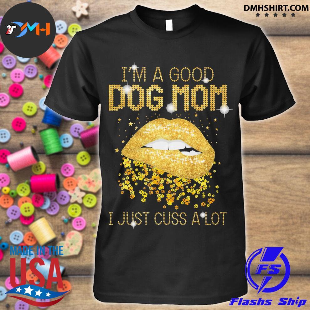 I'm a good dog mom I just cuss a lot shirt