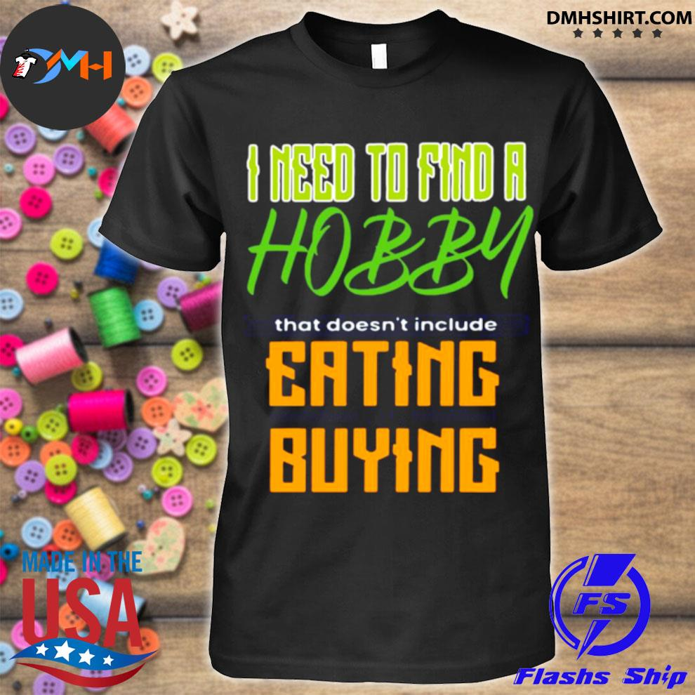 I need to find a hobby that doesn't include eating or buying shirt