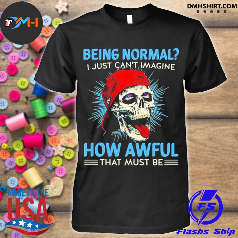 Skull being normal I just can't Imagine how awful that must be shirt