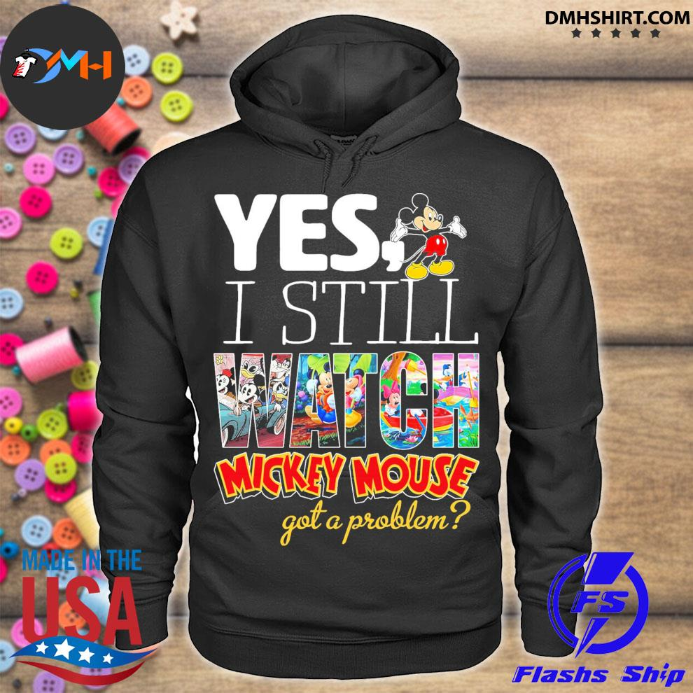 Yes I still Watch Mickey Mouse dead got a problem hoodie