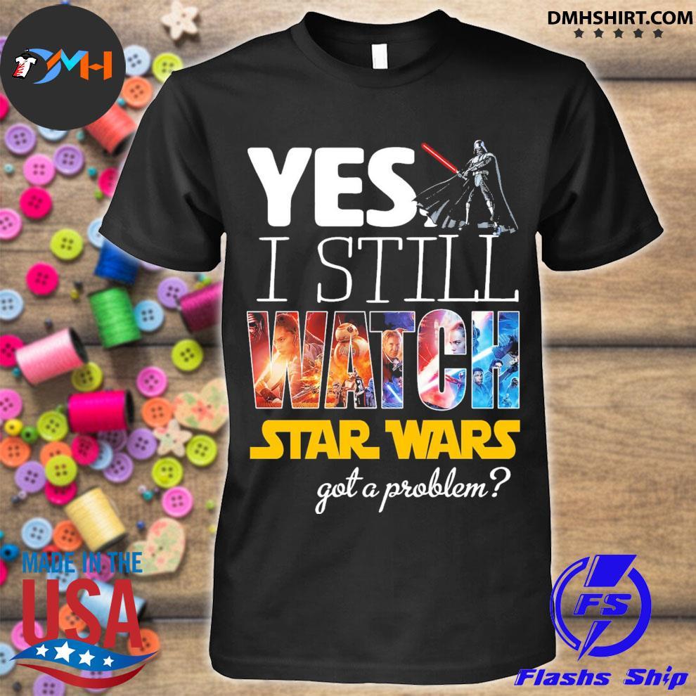 Yes I still Watch Star Wars dead got a problem shirt