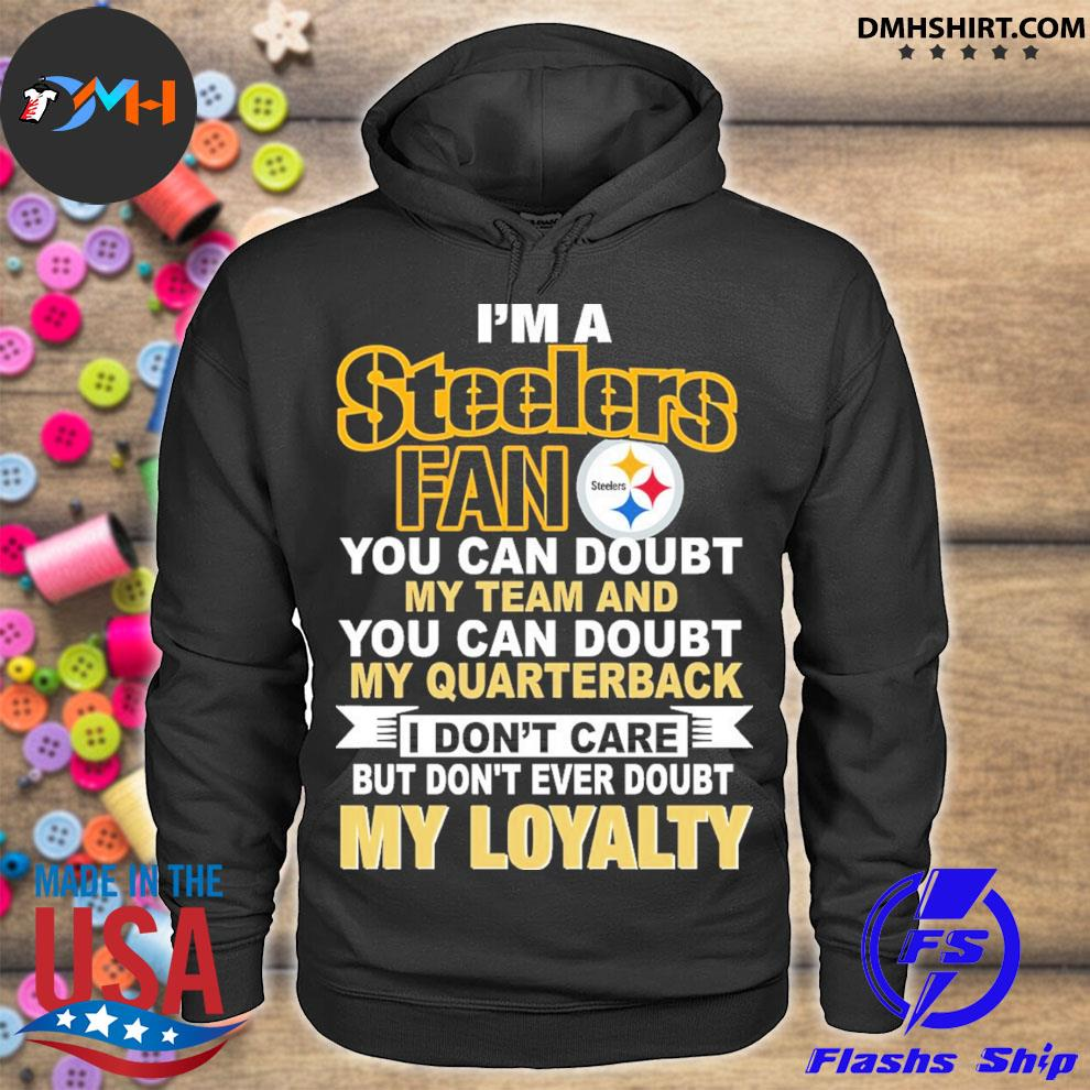 Top i'm a Steelers fan you can doubt my team and you can doubt my quarterback my loyalty s hoodie