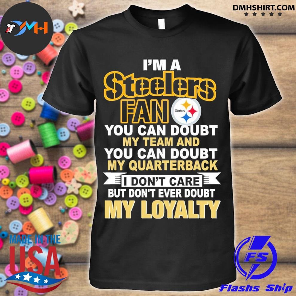 Top i'm a Steelers fan you can doubt my team and you can doubt my quarterback my loyalty shirt