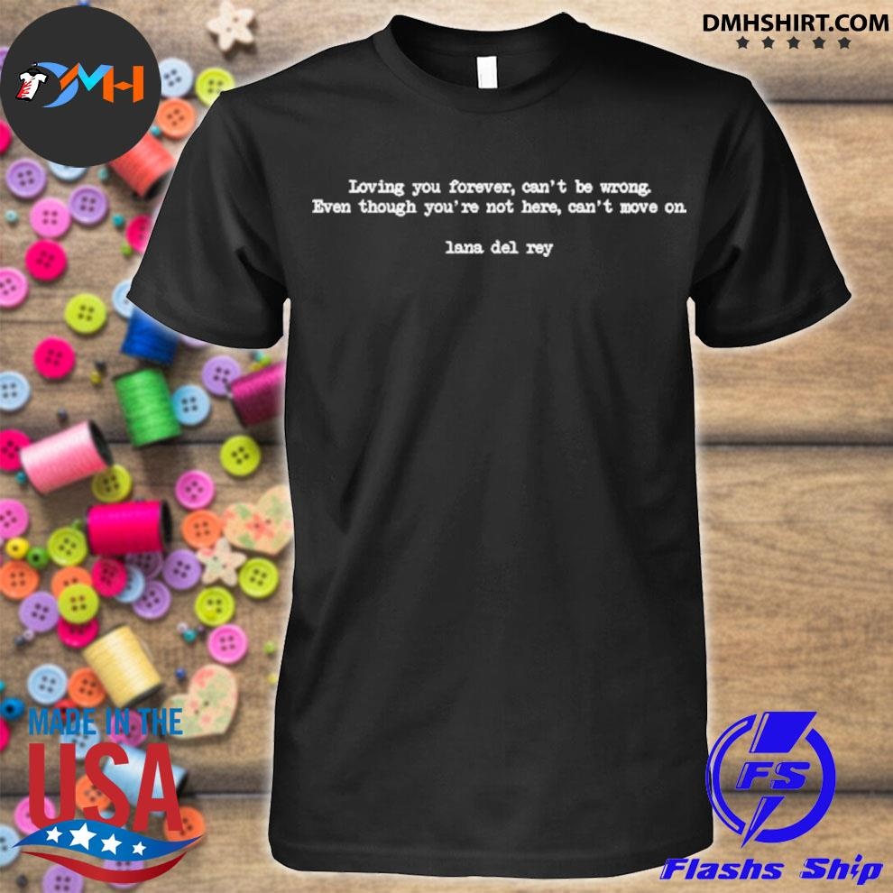 Top loving you forever can't be wrong even though you're not here can't move on shirt
