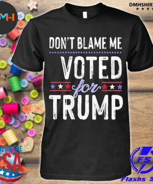 Don't blame me voted for trump election stars shirt