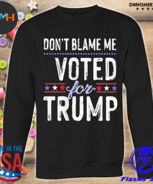 Don't blame me voted for trump election stars s sweatshirt