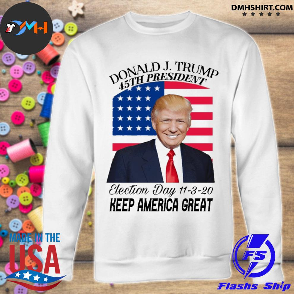 Donald J Trump 45th president election day 11 3 20 keep America great s sweatshirt