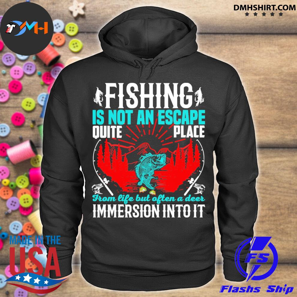 Fishing is not an escape quite place from life but often a deer immersion intoit s hoodie