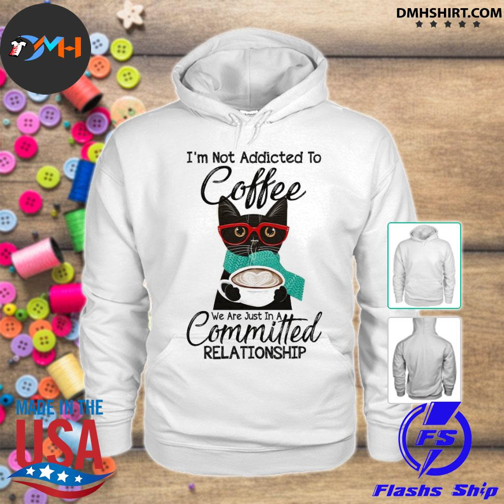 Official cat i'm not addicted to coffee we are just in a committed relationship s hoodie