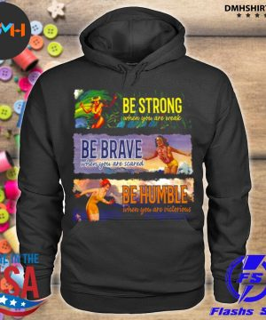 Official be strong when you are weak be brave be humble s hoodie