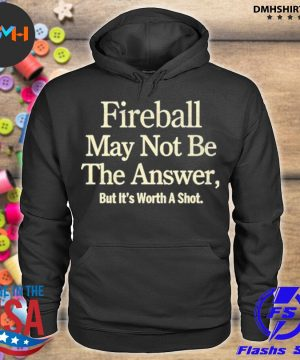 Official fireball may not be the answer but it worth a shot s hoodie