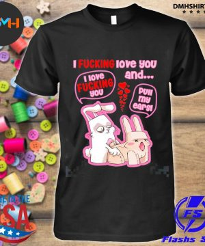 Official i fuvking love you i love fucking you and full my ears shirt