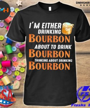 Official i'm either drinking bourbon about to drink bourbon thinking about drink bourbon shirt