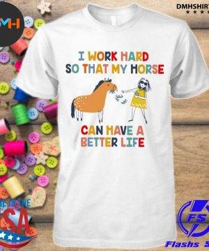 Official i work hard so that my horse can have a better life shirt