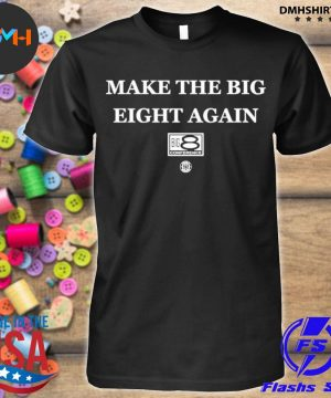 Official make the big eight again shirt