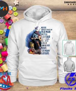 Official never underestimate an old man with a guitar or 2 guitars or 5 or 10 a man can never have too many guitars s hoodie