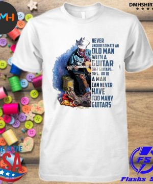Official never underestimate an old man with a guitar or 2 guitars or 5 or 10 a man can never have too many guitars shirt