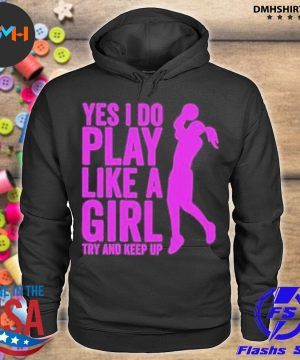 Official yes i do play like a girl try and keep up 2021 s hoodie