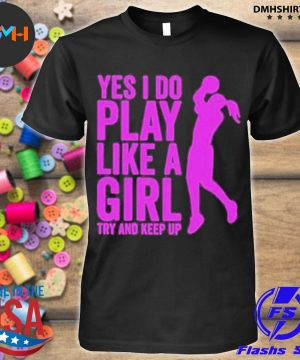 Official yes i do play like a girl try and keep up 2021 shirt