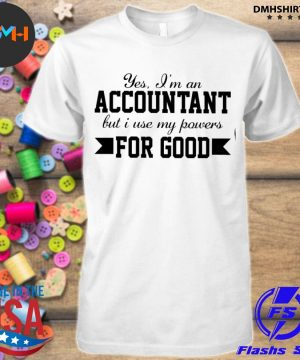 Official yes i'm an accountant but i use my powers for good shirt